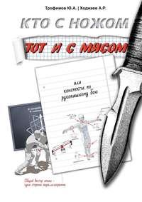 Купить книгу Кто с ножом – тот и с мясом. Или конспекты по рукопашному бою, автора Ю. А. Трофимова