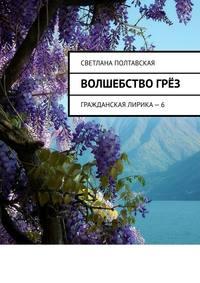 Купить книгу Волшебство грёз. Гражданская лирика – 6, автора Светланы Полтавской