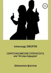 Купить книгу Секретная миссия Суперагента, или «Истома Барадзая», автора Александра Зиборова