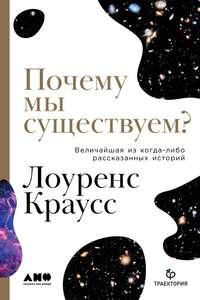 Купить книгу Почему мы существуем? Величайшая из когда-либо рассказанных историй, автора Лоуренса М. Краусс