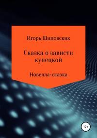 Купить книгу Сказка о зависти купецкой, автора Игоря Дасиевича Шиповских