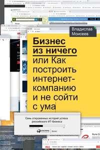 Купить книгу Бизнес из ничего, или Как построить интернет-компанию и не сойти с ума, автора Владислава Моисеева