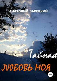 Купить книгу Тайная любовь моя, автора Анатолия Зарецкого