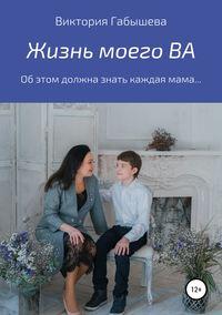 Купить книгу Жизнь моего ВА, автора Виктории Анатольевны Габышевой