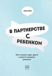 Купить книгу В партнерстве с ребенком. Как слышать друг друга и вместе находить решения, автора Росса В. Грин