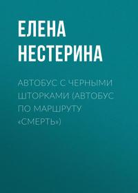 Купить книгу Автобус с черными шторками, или Автобус по маршруту «Смерть», автора Елены Нестериной