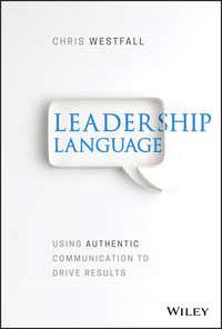 Купить книгу Leadership Language. Using Authentic Communication to Drive Results, автора Chris  Westfall