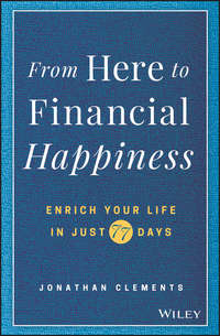 Купить книгу From Here to Financial Happiness. Enrich Your Life in Just 77 Days, автора Jonathan  Clements