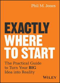 Купить книгу Exactly Where to Start. The Practical Guide to Turn Your BIG Idea into Reality, автора