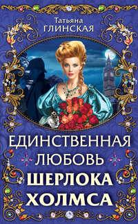 Купить книгу Единственная любовь Шерлока Холмса, автора Татьяны Глинской