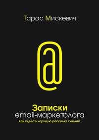 Купить книгу Записки email-маркетолога. Как сделать хорошую рассылку лучшей?, автора Тараса Мискевича