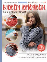 Купить книгу Вяжем крючком красивые вещи. Платья, кардиганы, кофты, свитеры и джемперы, автора Ольги Варламовой