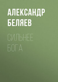 Купить книгу Сильнее бога, автора Александра Беляева