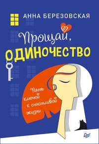 Купить книгу Прощай, одиночество. Пять ключей к счастливой жизни, автора Анны Березовской