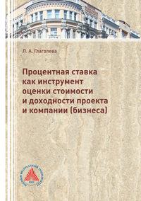 Купить книгу Процентная ставка как инструмент оценки стоимости и доходности проекта и компании (бизнеса), автора Л. А. Глаголевой