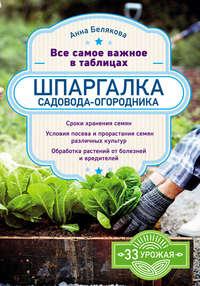 Купить книгу Шпаргалка садовода-огородника. Все самое важное в таблицах, автора Анны Беляковой