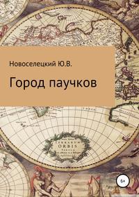 Купить книгу Город паучков, автора Юрия Владимировича Новоселецкого