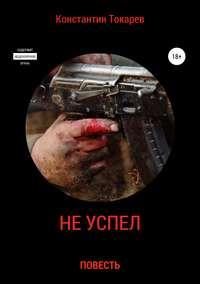 Купить книгу Не успел…, автора Константина Александровича Токарева