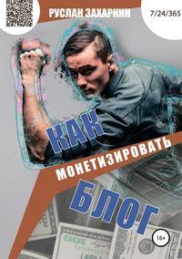 Купить книгу Как монетизировать блог, автора Руслана Игоревича Захаркина