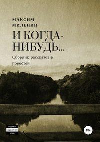 Купить книгу И когда-нибудь… Сборник рассказов и повестей, автора Максима Сергеевича Миленина