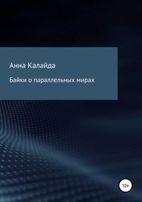 Купить книгу Байки о параллельных мирах, автора Анны Николаевны Калайды