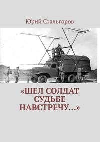 Купить книгу «Шел солдат судьбе навстречу…», автора Юрия Стальгорова