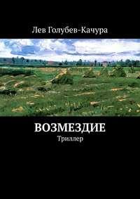 Купить книгу Возмездие. Триллер, автора Льва Голубева-Качуры