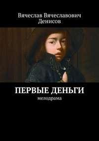 Купить книгу Первые деньги. Мелодрама, автора Вячеслава Вячеславовича Денисова