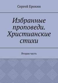 Купить книгу Избранные проповеди. Христианские стихи. Вторая часть, автора Сергея Серафимовича Ерохина