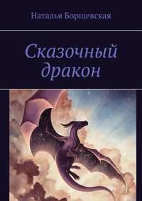 Купить книгу Сказочный дракон, автора Натальи Борщевской
