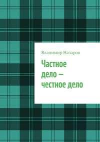 Купить книгу Частное дело – честное дело. Книга для начинающих российских предпринимателей, автора Владимира Владимировича Назарова