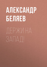 Купить книгу Держи на запад!, автора Александра Беляева