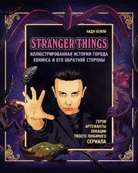 Купить книгу Stranger Things. Иллюстрированная история города Хокинса и его обратной стороны. Очень странные дела. Гид по сериалу, автора Нади Бейли