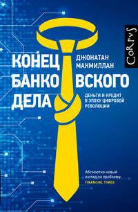 Купить книгу Конец банковского дела. Деньги и кредит в эпоху цифровой революции, автора Джонатана Макмиллана
