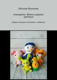 Купить книгу Амигуруми. Вяжем игрушки крючком. Добрые игрушки, связанные слюбовью!, автора Натальи Насоновой