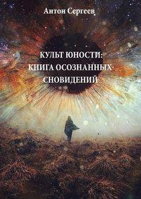 Купить книгу Культ юности: Книга осознанных сновидений, автора Антона Сергеева