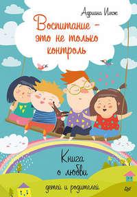 Купить книгу Воспитание – это не только контроль. Книга о любви детей и родителей, автора Адрианы Имж