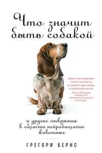 Купить книгу Что значит быть собакой. И другие открытия в области нейробиологии животных, автора Грегори Бернса