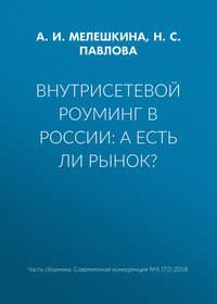 Купить книгу Внутрисетевой роуминг в России: а есть ли рынок?, автора Н. С. Павловой