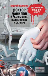 Купить книгу Доктор Данилов в реанимации, поликлинике и Склифе (сборник), автора Андрея Шляхова