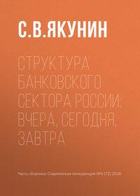 Купить книгу Структура банковского сектора России: вчера, сегодня, завтра, автора С. В. Якунина