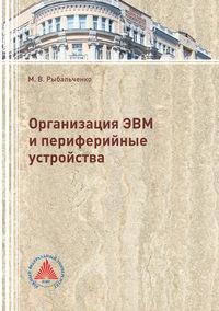 Купить книгу Организация ЭВМ и периферийные устройства, автора Михаила Викторовича Рыбальченко