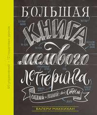 Купить книгу Большая книга мелового леттеринга. Создавай и развивай свой стиль, автора Валери Маккихан
