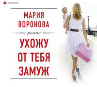 Купить книгу Ухожу от тебя замуж, автора Марии Вороновой