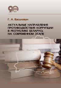 Купить книгу Актуальные направления противодействия коррупции в Республике Беларусь на современном этапе, автора Г. А. Василевича