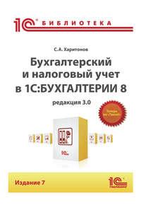 Купить книгу Бухгалтерский и налоговый учет в «1С:Бухгалтерии 8» (Редакция 3.0) (+epub), автора С. А. Харитонова