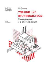 Купить книгу 1С:Академия ERP. Управление производством. Планирование и диспетчеризация (+epub), автора А. В. Яковлева