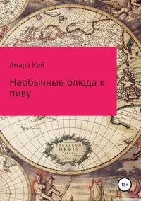 Купить книгу Необычные блюда к пиву, автора Амары Кей