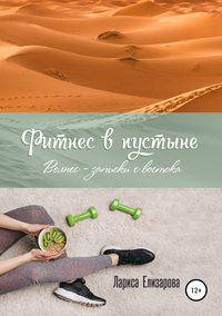 Купить книгу Фитнес в Пустыне. Велнес-записки с востока, автора Ларисы Евгеньевны Елизаровой
