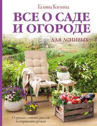 Купить книгу Все о саде и огороде для ленивых. О грядках, семенах, рассаде и сохранении урожая, автора Галины Кизимы